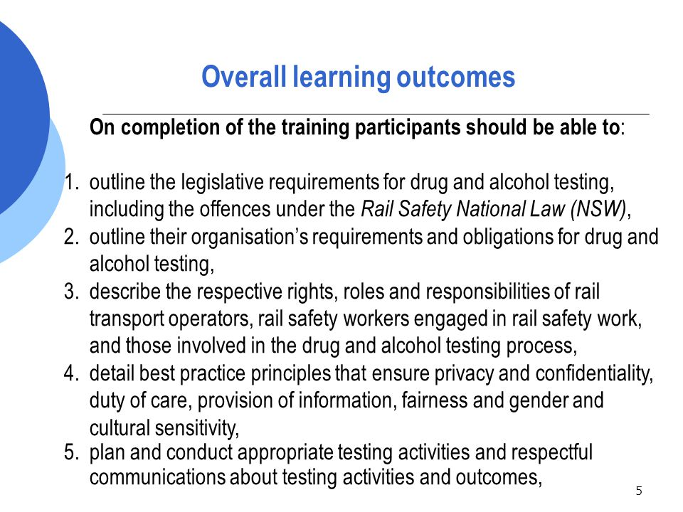 5 On completion of the training participants should be able to : 1.outline the legislative requirements for drug and alcohol testing, including the offences under the Rail Safety National Law (NSW), 2.outline their organisation's requirements and obligations for drug and alcohol testing, 3.describe the respective rights, roles and responsibilities of rail transport operators, rail safety workers engaged in rail safety work, and those involved in the drug and alcohol testing process, 4.detail best practice principles that ensure privacy and confidentiality, duty of care, provision of information, fairness and gender and cultural sensitivity, 5.plan and conduct appropriate testing activities and respectful communications about testing activities and outcomes, Overall learning outcomes