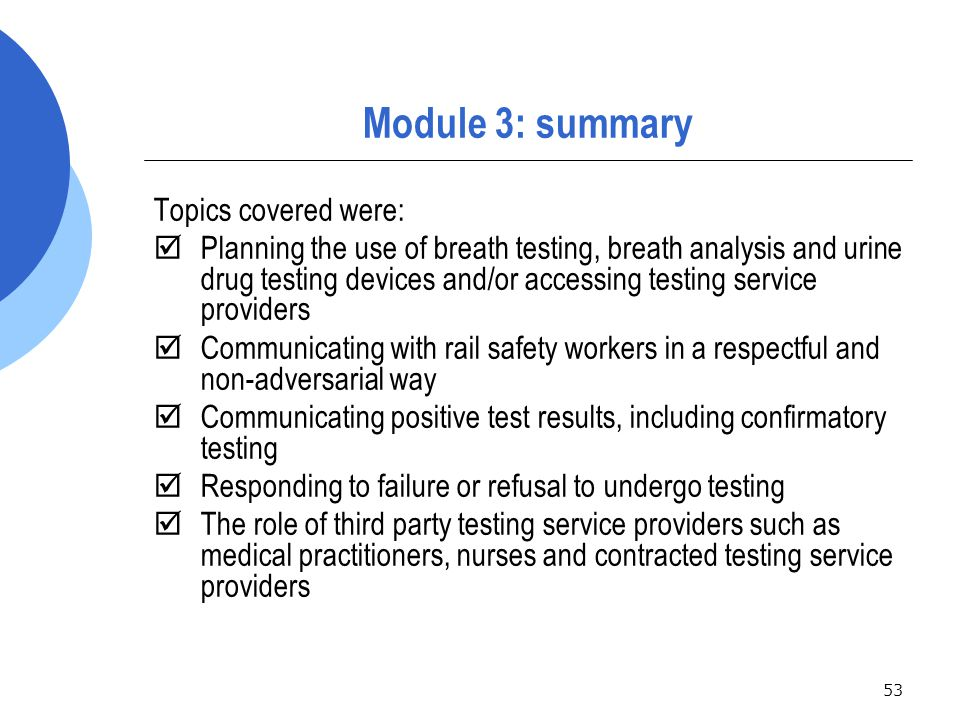 53 Module 3: summary Topics covered were:  Planning the use of breath testing, breath analysis and urine drug testing devices and/or accessing testing service providers  Communicating with rail safety workers in a respectful and non-adversarial way  Communicating positive test results, including confirmatory testing  Responding to failure or refusal to undergo testing  The role of third party testing service providers such as medical practitioners, nurses and contracted testing service providers
