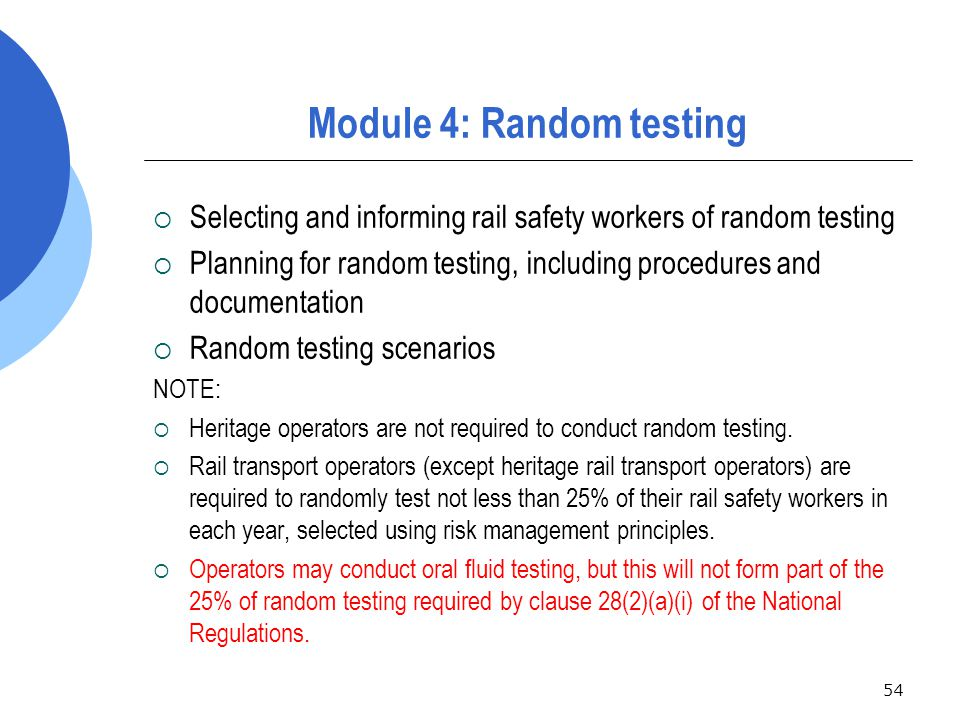 54 Module 4: Random testing  Selecting and informing rail safety workers of random testing  Planning for random testing, including procedures and documentation  Random testing scenarios NOTE:  Heritage operators are not required to conduct random testing.