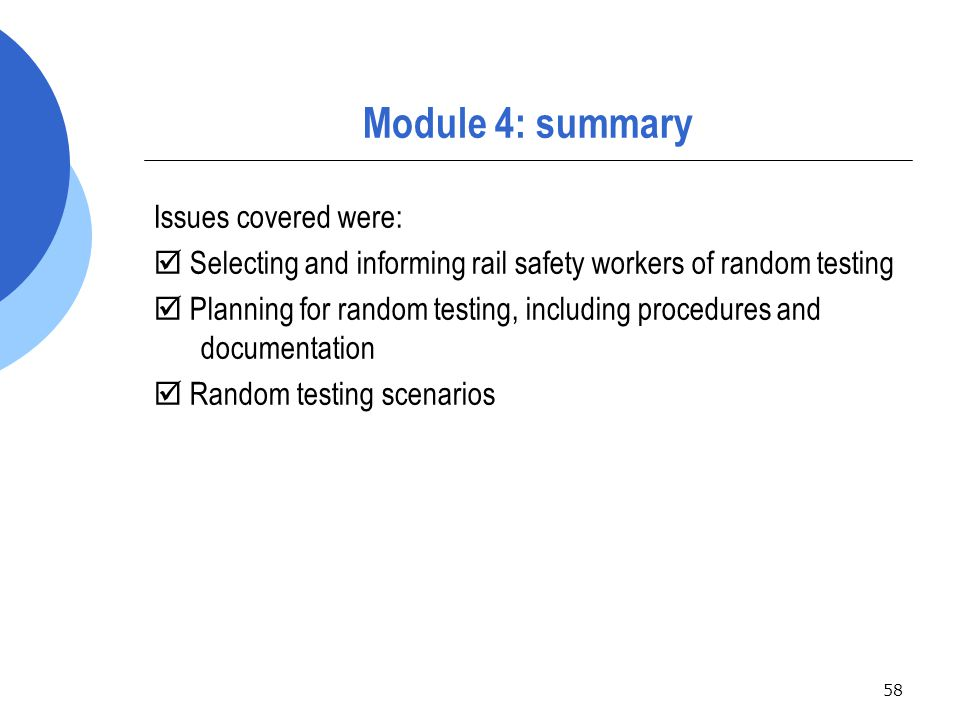 58 Module 4: summary Issues covered were:  Selecting and informing rail safety workers of random testing  Planning for random testing, including procedures and documentation  Random testing scenarios