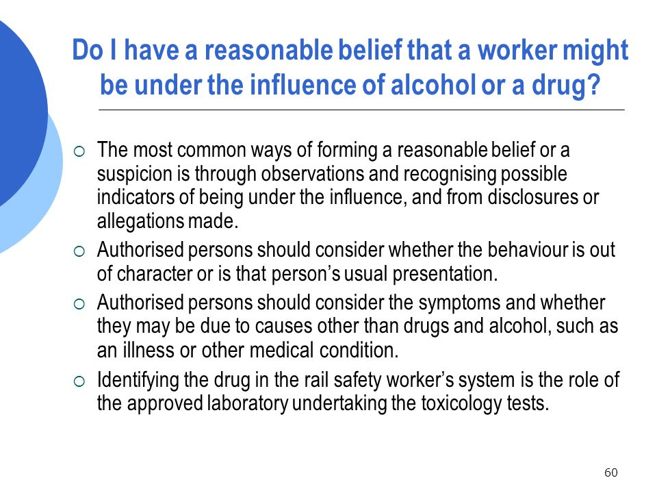 60 Do I have a reasonable belief that a worker might be under the influence of alcohol or a drug.
