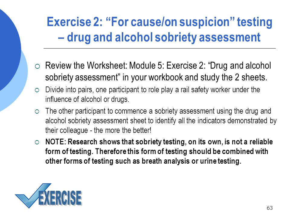 63 Exercise 2: For cause/on suspicion testing – drug and alcohol sobriety assessment  Review the Worksheet: Module 5: Exercise 2: Drug and alcohol sobriety assessment in your workbook and study the 2 sheets.