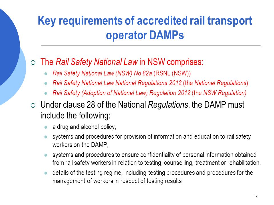 8 Key requirements of accredited rail transport operator DAMPs (cont…) measures to be taken by the operator for:  the establishment of rules relating to the use of drugs and alcohol by rail safety workers, and  the identification of workers who have drug and alcohol related problems and referral of workers to assessment, treatment, counselling or rehabilitation, the obligations of rail safety workers with respect to the management of alcohol and other drug use, and the actions that may be taken by the rail transport operator if there is a breach of those obligations eg  requirement for a worker to notify the operator if a worker may be impaired by alcohol or any other drug,  the provision of education and rehabilitation measures for workers,  disciplinary action,  appeals and grievance mechanisms, and  protocols for fair procedures relating to the operation of the DAMP.