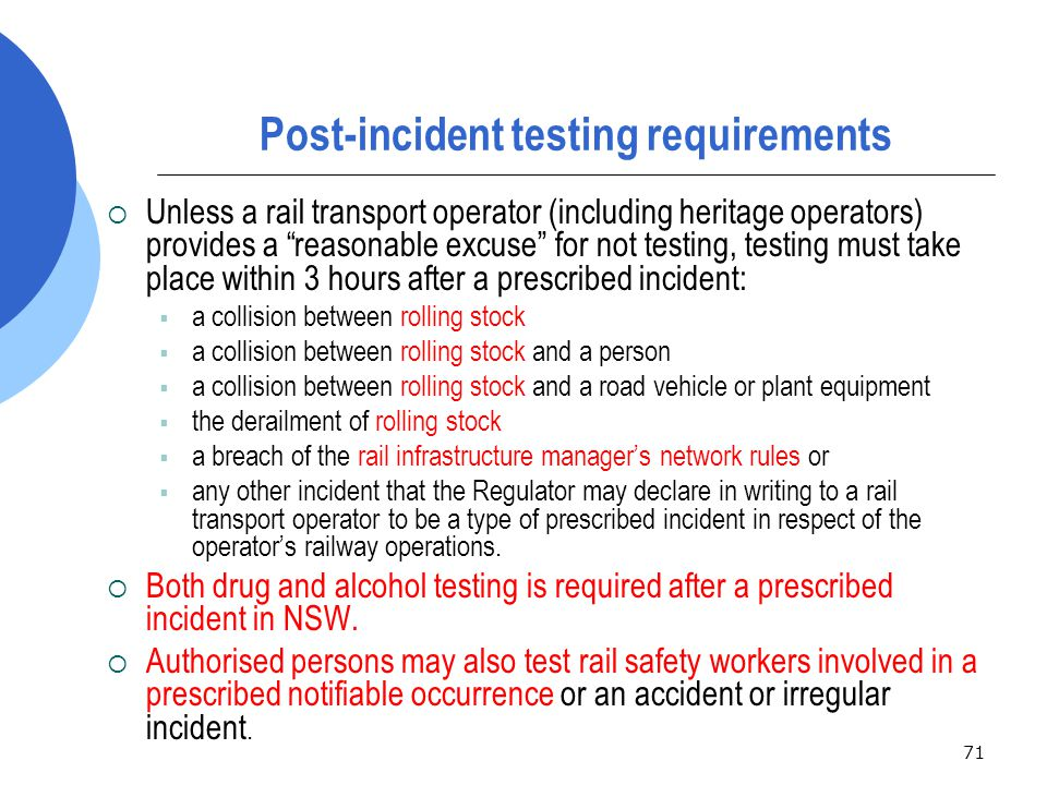71 Post-incident testing requirements  Unless a rail transport operator (including heritage operators) provides a reasonable excuse for not testing, testing must take place within 3 hours after a prescribed incident:  a collision between rolling stock  a collision between rolling stock and a person  a collision between rolling stock and a road vehicle or plant equipment  the derailment of rolling stock  a breach of the rail infrastructure manager's network rules or  any other incident that the Regulator may declare in writing to a rail transport operator to be a type of prescribed incident in respect of the operator's railway operations.