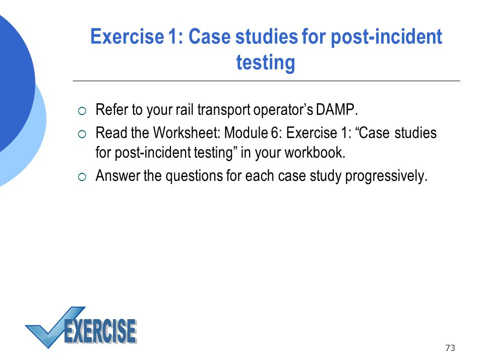 73 Exercise 1: Case studies for post-incident testing  Refer to your rail transport operator's DAMP.