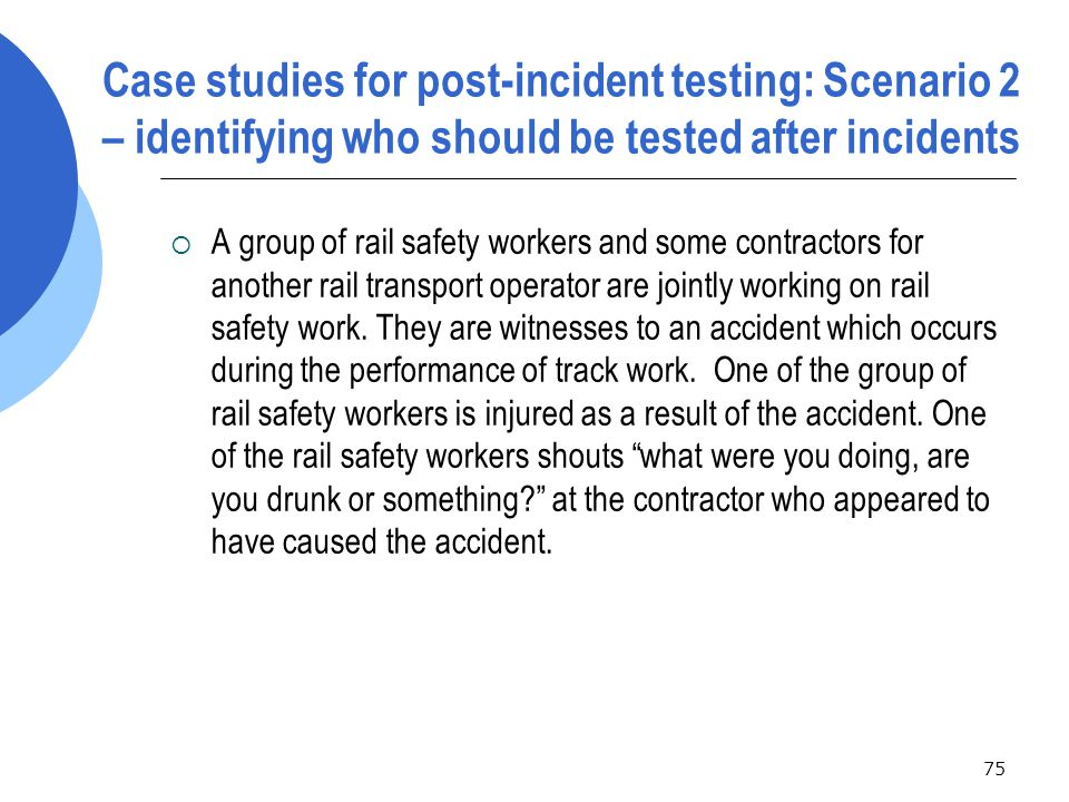 75 Case studies for post-incident testing: Scenario 2 – identifying who should be tested after incidents  A group of rail safety workers and some contractors for another rail transport operator are jointly working on rail safety work.