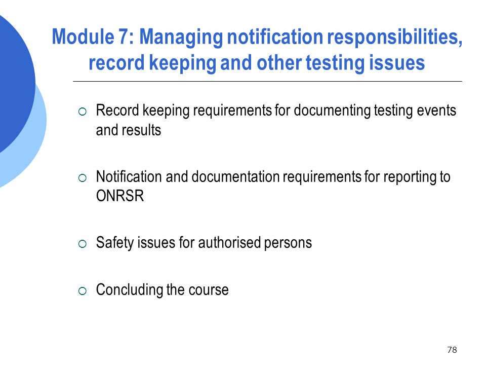 78 Module 7: Managing notification responsibilities, record keeping and other testing issues  Record keeping requirements for documenting testing events and results  Notification and documentation requirements for reporting to ONRSR  Safety issues for authorised persons  Concluding the course