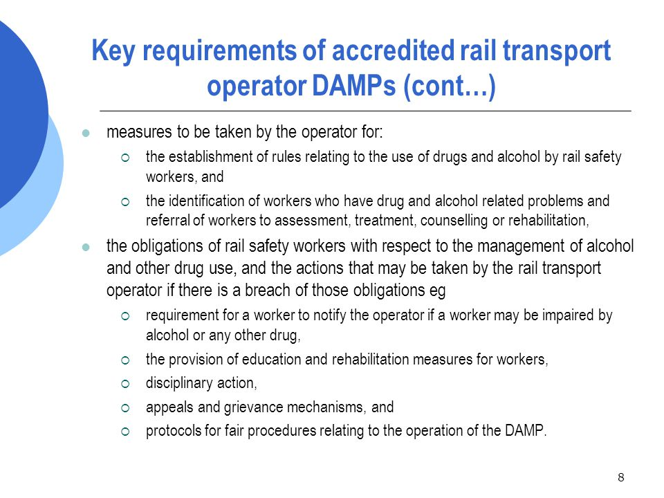 9 Key requirements of accredited rail transport operator DAMPs (cont…) In addition, the drug and alcohol testing regime of a rail transport operator accredited in NSW must include the following:  random breath or urine testing of not less than 25% of rail safety workers in each year, selected using risk management principles (does not apply to heritage operators)  drug and alcohol testing of rail safety workers involved in a prescribed incident within three hours of the incident, unless there is a reasonable excuse for not doing so  written notification to the Regulator of positive test results, refusal or failure to be tested, and interference with blood or urine samples or with the concentration of alcohol or any other drug in a rail safety worker's breath, blood or urine before submitting to testing
