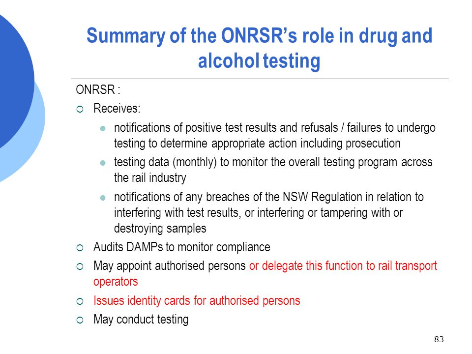 83 Summary of the ONRSR's role in drug and alcohol testing ONRSR :  Receives: notifications of positive test results and refusals / failures to undergo testing to determine appropriate action including prosecution testing data (monthly) to monitor the overall testing program across the rail industry notifications of any breaches of the NSW Regulation in relation to interfering with test results, or interfering or tampering with or destroying samples  Audits DAMPs to monitor compliance  May appoint authorised persons or delegate this function to rail transport operators  Issues identity cards for authorised persons  May conduct testing