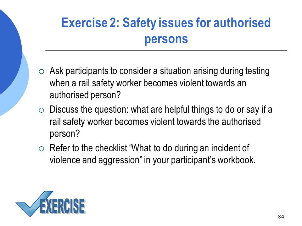 84 Exercise 2: Safety issues for authorised persons  Ask participants to consider a situation arising during testing when a rail safety worker becomes violent towards an authorised person.