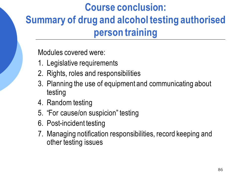 86 Course conclusion: Summary of drug and alcohol testing authorised person training Modules covered were: 1.Legislative requirements 2.Rights, roles and responsibilities 3.Planning the use of equipment and communicating about testing 4.Random testing 5. For cause/on suspicion testing 6.Post-incident testing 7.Managing notification responsibilities, record keeping and other testing issues
