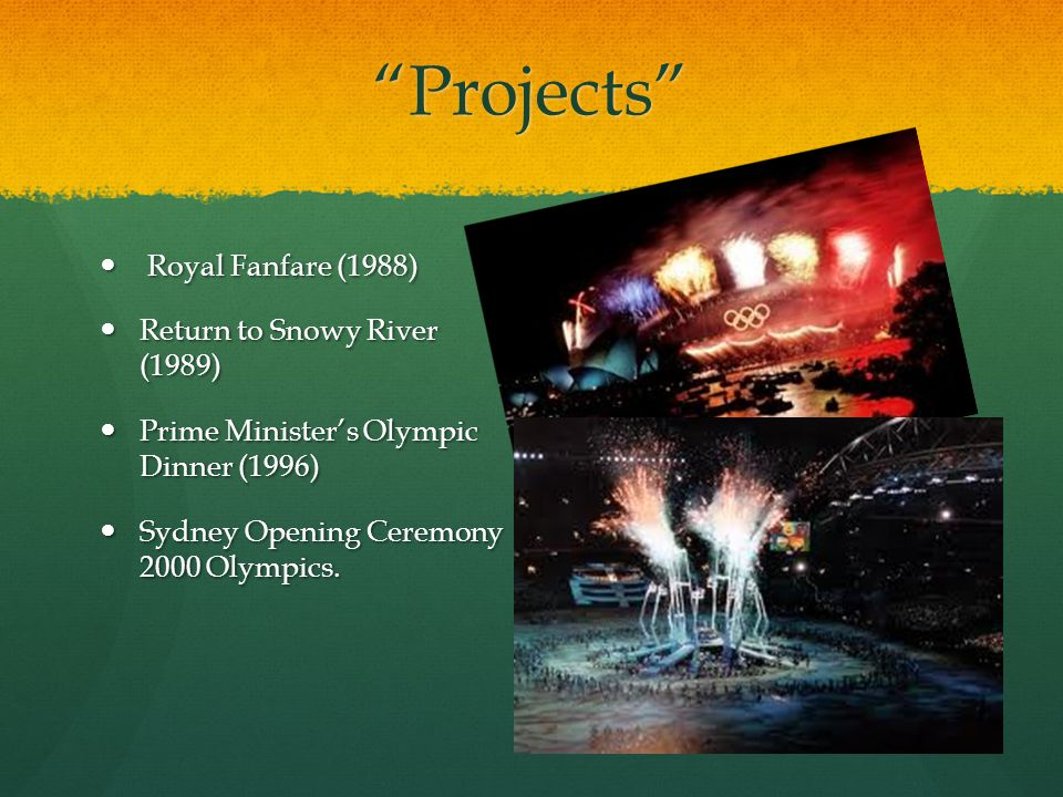 Projects Royal Fanfare (1988) Royal Fanfare (1988) Return to Snowy River (1989) Return to Snowy River (1989) Prime Minister's Olympic Dinner (1996) Prime Minister's Olympic Dinner (1996) Sydney Opening Ceremony 2000 Olympics.