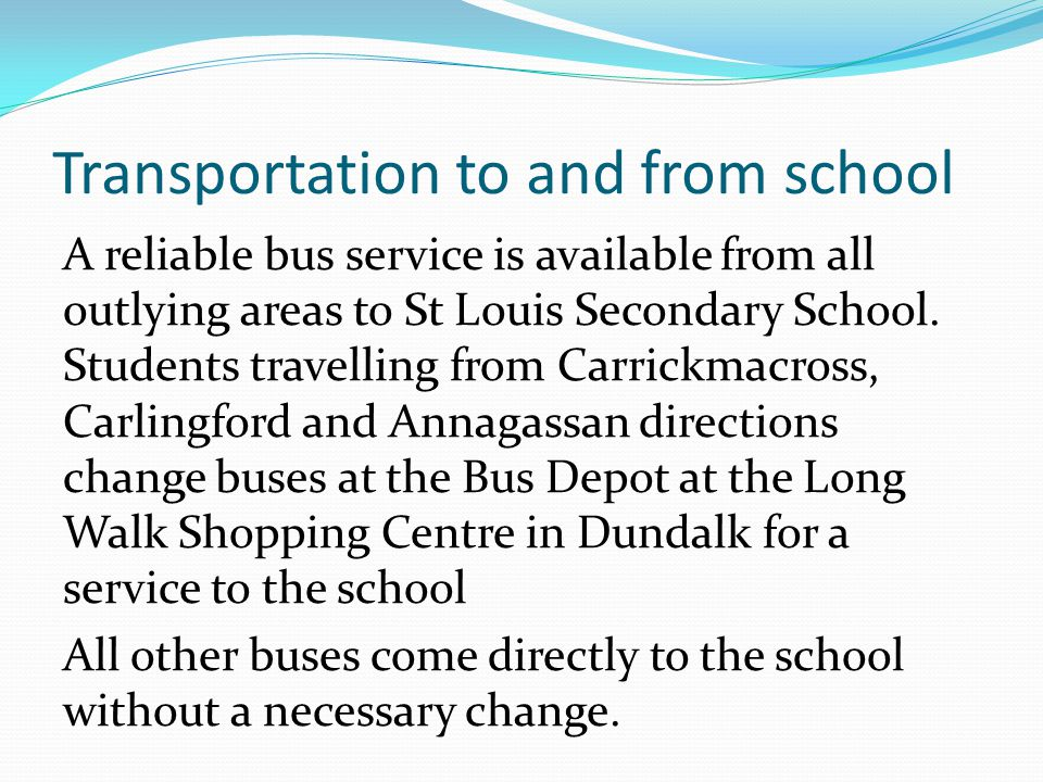 Transportation to and from school A reliable bus service is available from all outlying areas to St Louis Secondary School.