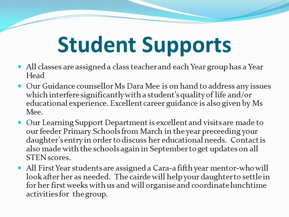 Student Supports All classes are assigned a class teacher and each Year group has a Year Head Our Guidance counsellor Ms Dara Mee is on hand to address any issues which interfere significantly with a student's quality of life and/or educational experience.
