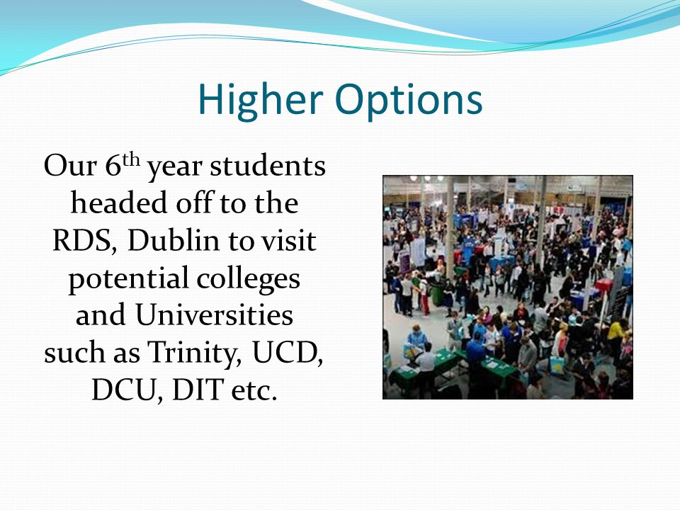Higher Options Our 6 th year students headed off to the RDS, Dublin to visit potential colleges and Universities such as Trinity, UCD, DCU, DIT etc.