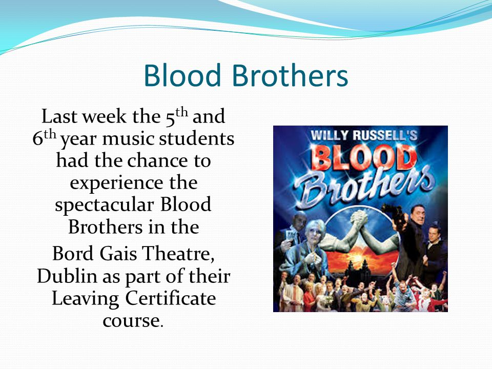 Blood Brothers Last week the 5 th and 6 th year music students had the chance to experience the spectacular Blood Brothers in the Bord Gais Theatre, Dublin as part of their Leaving Certificate course.
