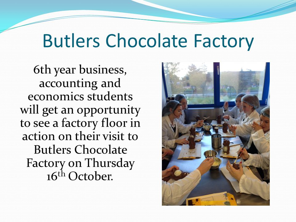 Butlers Chocolate Factory 6th year business, accounting and economics students will get an opportunity to see a factory floor in action on their visit to Butlers Chocolate Factory on Thursday 16 th October.