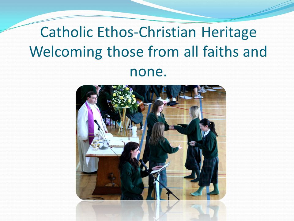 Catholic Ethos-Christian Heritage Welcoming those from all faiths and none.