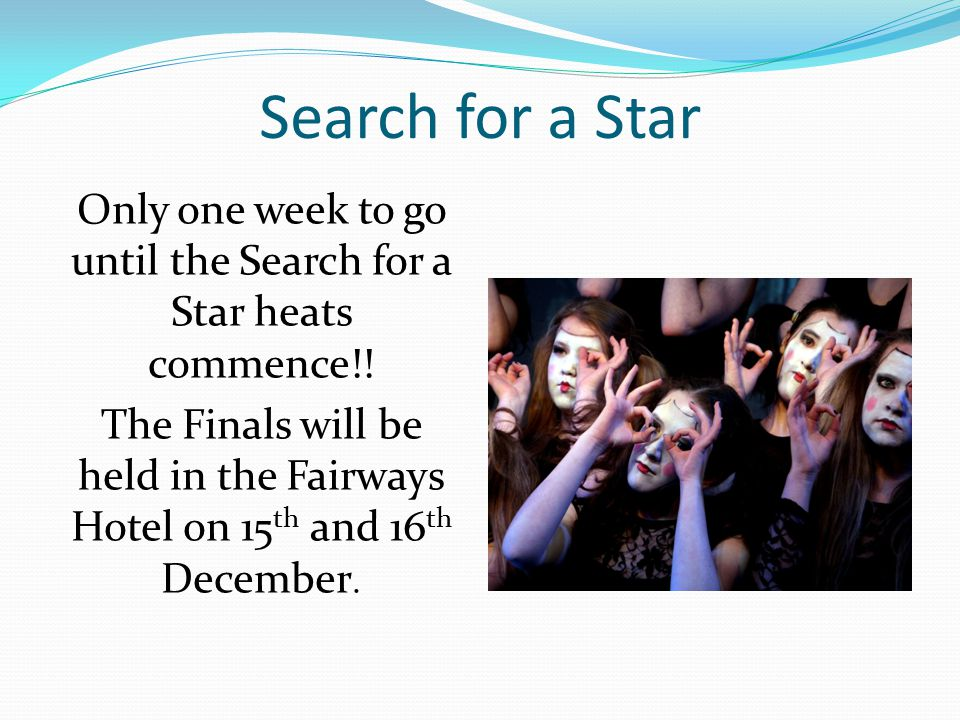 Search for a Star Only one week to go until the Search for a Star heats commence!! The Finals will be held in the Fairways Hotel on 15 th and 16 th De