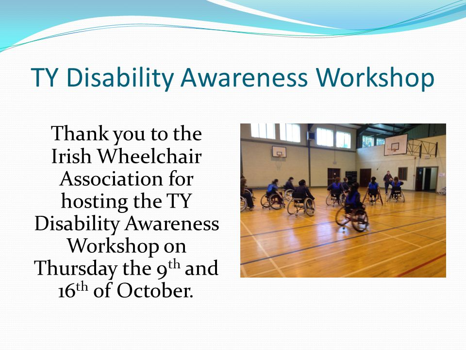 TY Disability Awareness Workshop Thank you to the Irish Wheelchair Association for hosting the TY Disability Awareness Workshop on Thursday the 9 th and 16 th of October.