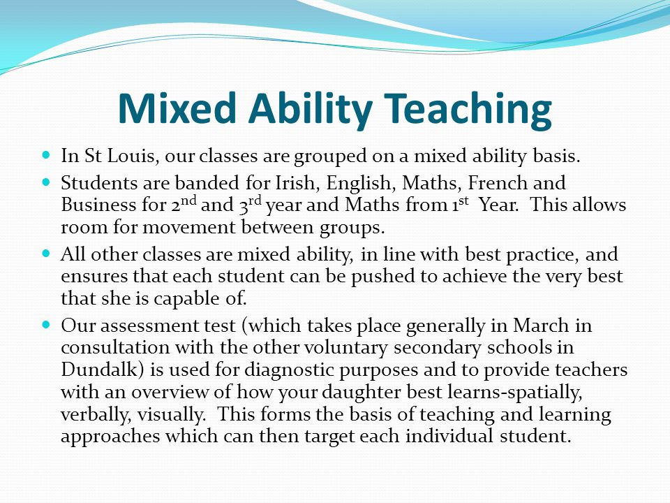 Mixed Ability Teaching In St Louis, our classes are grouped on a mixed ability basis. Students are banded for Irish, English, Maths, French and Busine