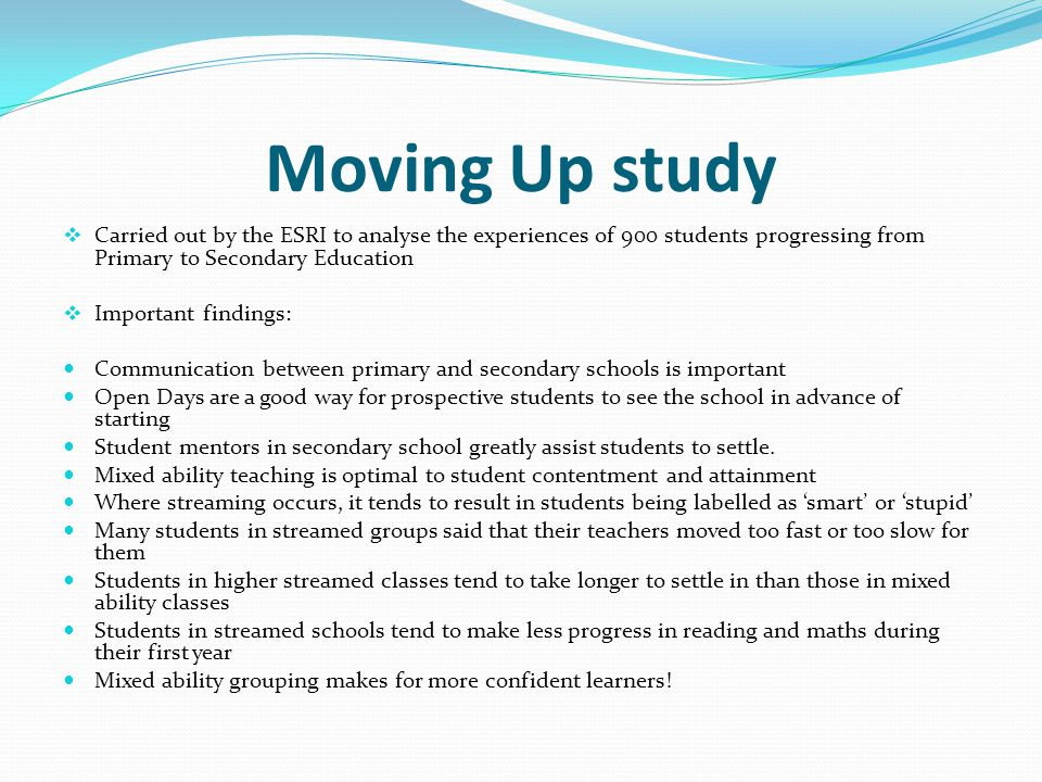 Moving Up study  Carried out by the ESRI to analyse the experiences of 900 students progressing from Primary to Secondary Education  Important findi