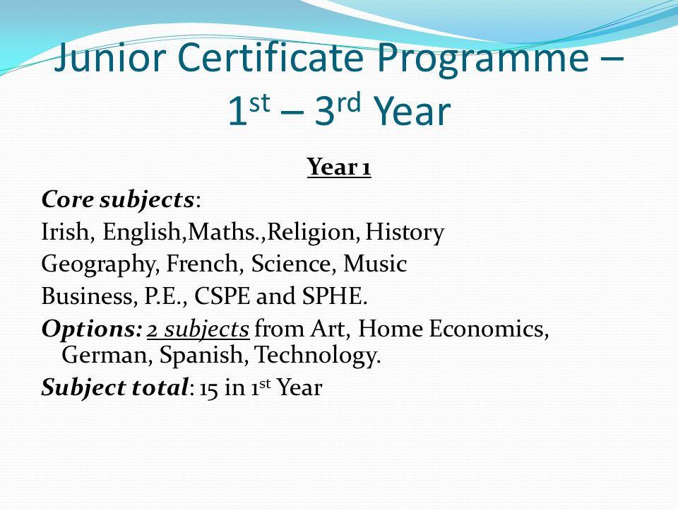 Junior Certificate Programme – 1 st – 3 rd Year Year 1 Core subjects: Irish, English,Maths.,Religion, History Geography, French, Science, Music Busine