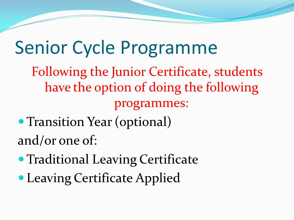 Senior Cycle Programme Following the Junior Certificate, students have the option of doing the following programmes: Transition Year (optional) and/or