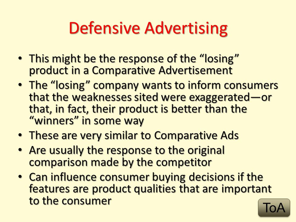 Comparative Advertising Is the method of comparing benefits and qualities of two or more similar products Emphasizes the strengths of the advertised product, and the weaknesses of other products If the qualities that are emphasized are important to you, they will influence your decision The product always wins with this type of advertising ToA