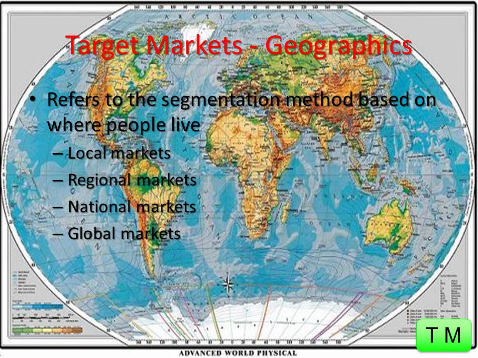 Target Markets Marketers can either utilize mass marketing or market segmentation when directing their advertisements – Mass Marketing – involves using a single marketing plan to reach all consumers – Market Segmentation – involves dividing the total market into smaller groups of people who share specific needs and characteristics Marketing and Advertising executives break down the mass market into market segments based on the following 3 general methods: – Geographics Geographics – Demographics Demographics – Psychographics Psychographics T M ~ Click to Return to this Target Markets slide