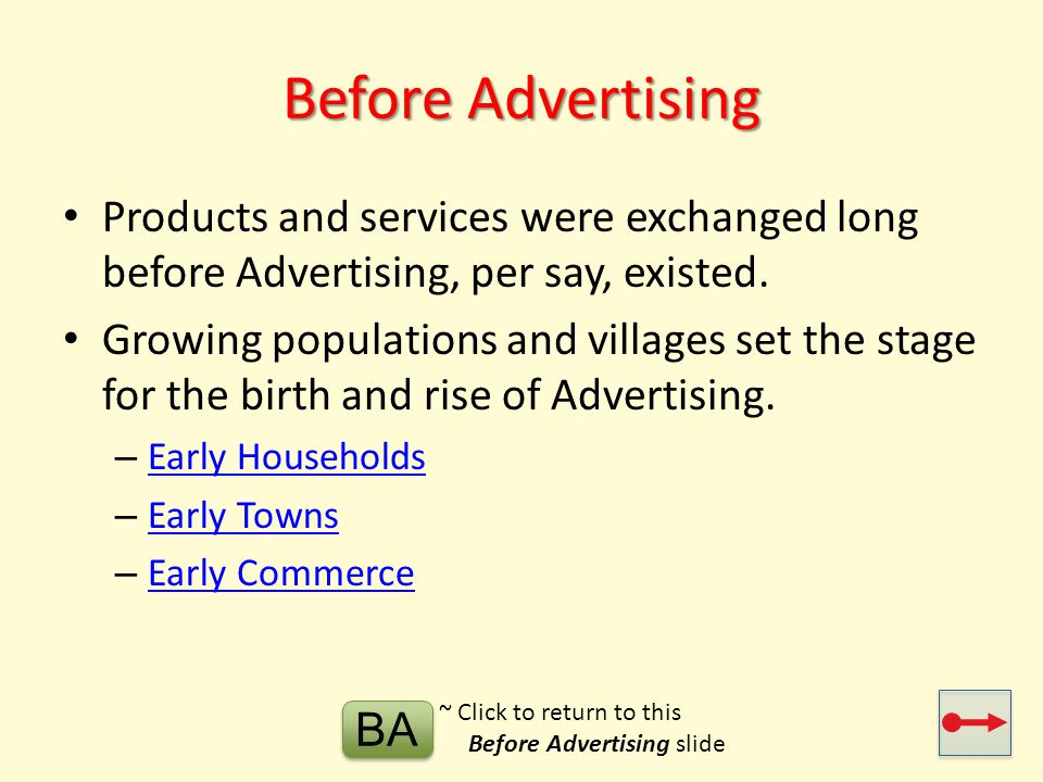 Evolution of Advertising Before Advertising 1800s1900s Matures 2000s Today Tomorrow 1704 1704 – First ads in newspaper 1750 1750 – Industrial Revolution 1844 1844 - Telegraph 1850 1850 – Interchangeable parts & sewing machine 1864 1864 – U.S.