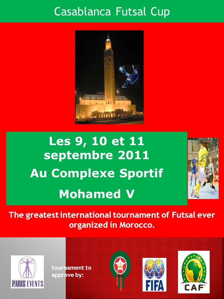 Les 9, 10 et 11 septembre 2011 Au Complexe Sportif Mohamed V The greatest international tournament of Futsal ever organized in Morocco. tournament to