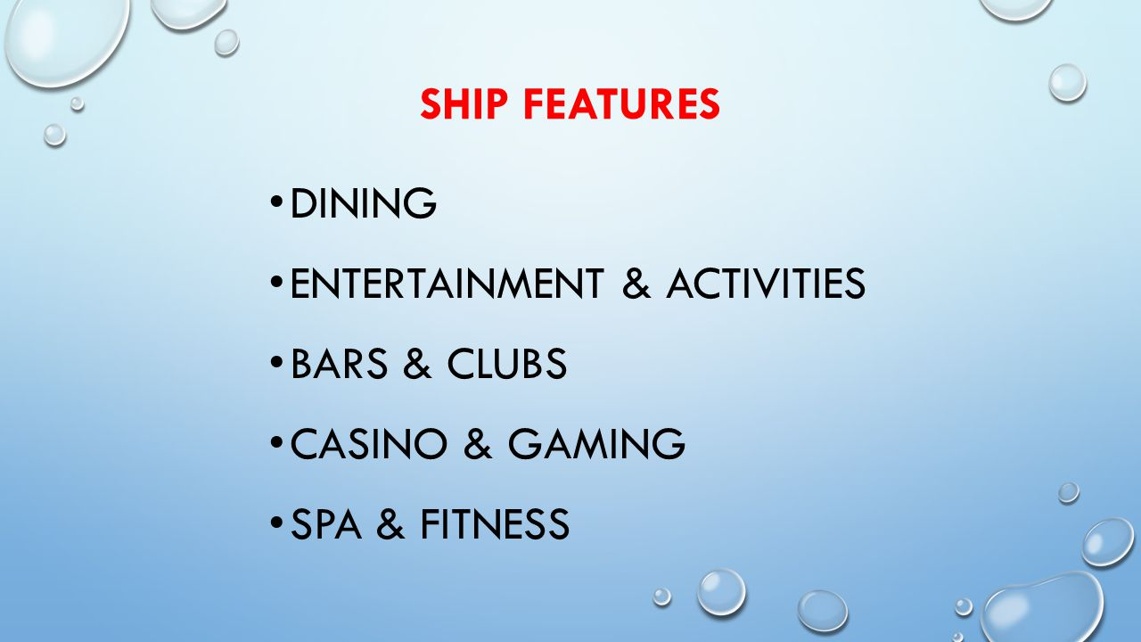SHIP FEATURES DINING ENTERTAINMENT & ACTIVITIES BARS & CLUBS CASINO & GAMING SPA & FITNESS