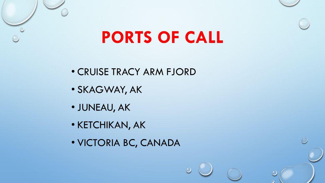 PORTS OF CALL CRUISE TRACY ARM FJORD SKAGWAY, AK JUNEAU, AK KETCHIKAN, AK VICTORIA BC, CANADA