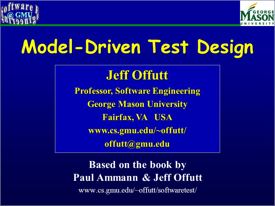 Model-Driven Test Design Based on the book by Paul Ammann & Jeff Offutt www.cs.gmu.edu/~offutt/softwaretest/ Jeff Offutt Professor, Software Engineering George Mason University Fairfax, VA USA www.cs.gmu.edu/~offutt/offutt@gmu.edu