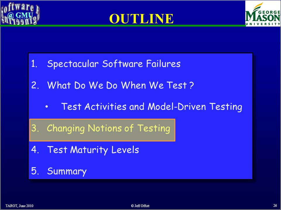 OUTLINE TAROT, June 2010 © Jeff Offutt 26 1.Spectacular Software Failures 2.What Do We Do When We Test .