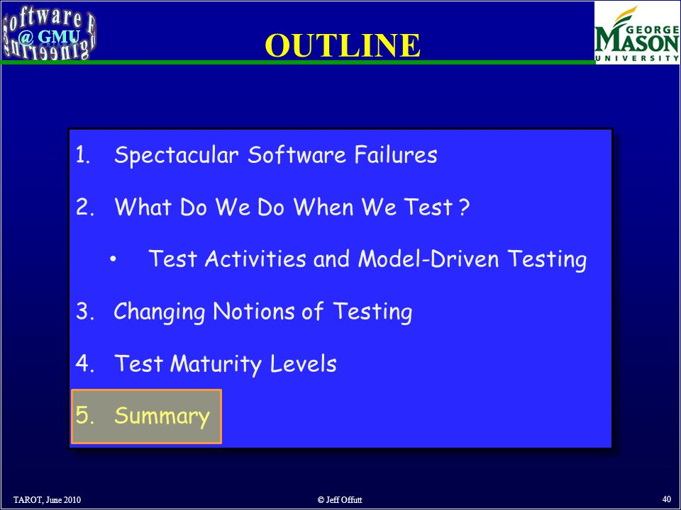 OUTLINE TAROT, June 2010 © Jeff Offutt 40 1.Spectacular Software Failures 2.What Do We Do When We Test .