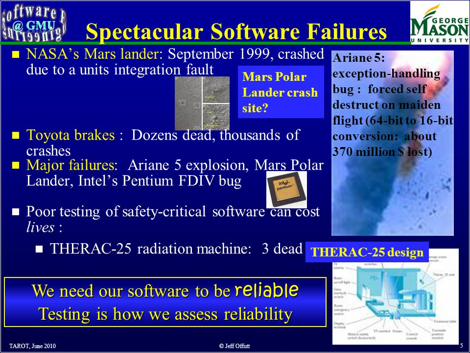 Spectacular Software Failures TAROT, June 2010 © Jeff Offutt 5 n Major failures: Ariane 5 explosion, Mars Polar Lander, Intel's Pentium FDIV bug n Poor testing of safety-critical software can cost lives : n THERAC-25 radiation machine: 3 dead Mars Polar Lander crash site.