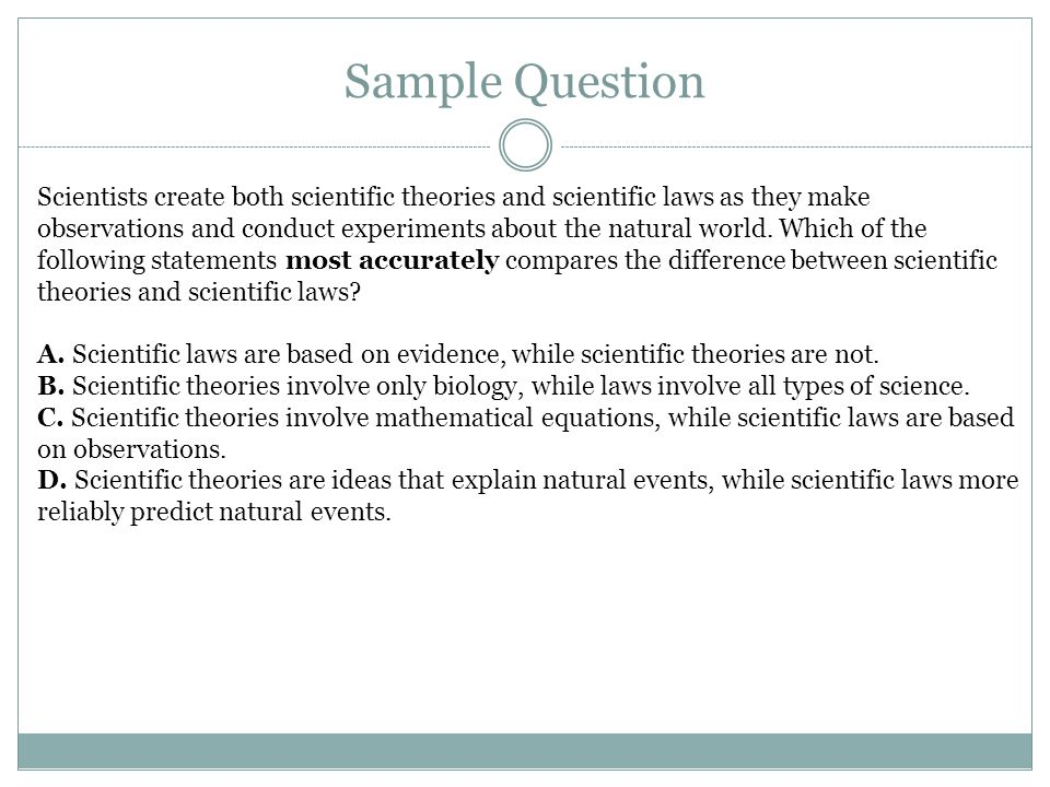 Sample Question Scientists create both scientific theories and scientific laws as they make observations and conduct experiments about the natural wor