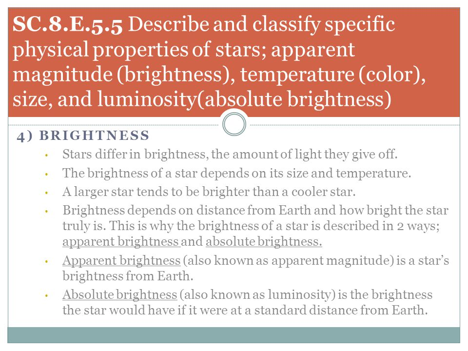 4) BRIGHTNESS Stars differ in brightness, the amount of light they give off. The brightness of a star depends on its size and temperature. A larger st
