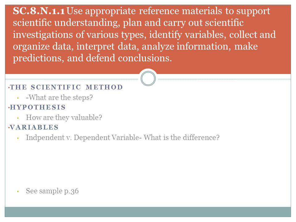 THE SCIENTIFIC METHOD -What are the steps? HYPOTHESIS How are they valuable? VARIABLES Indpendent v. Dependent Variable- What is the difference? See s