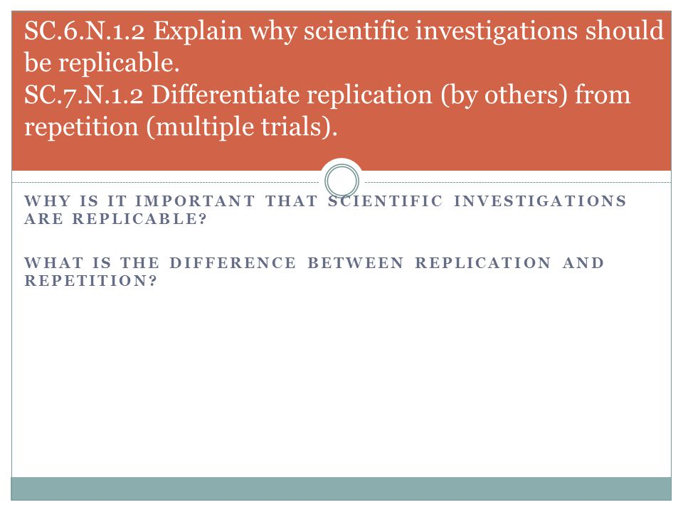 SC.6.N.1.2 Explain why scientific investigations should be replicable. SC.7.N.1.2 Differentiate replication (by others) from repetition (multiple tria