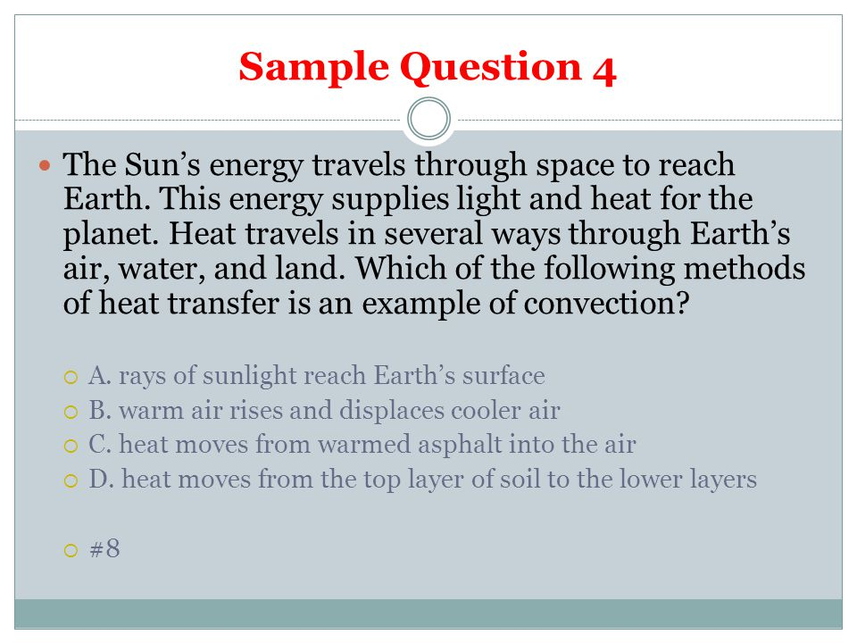 Sample Question 4 The Sun's energy travels through space to reach Earth. This energy supplies light and heat for the planet. Heat travels in several w