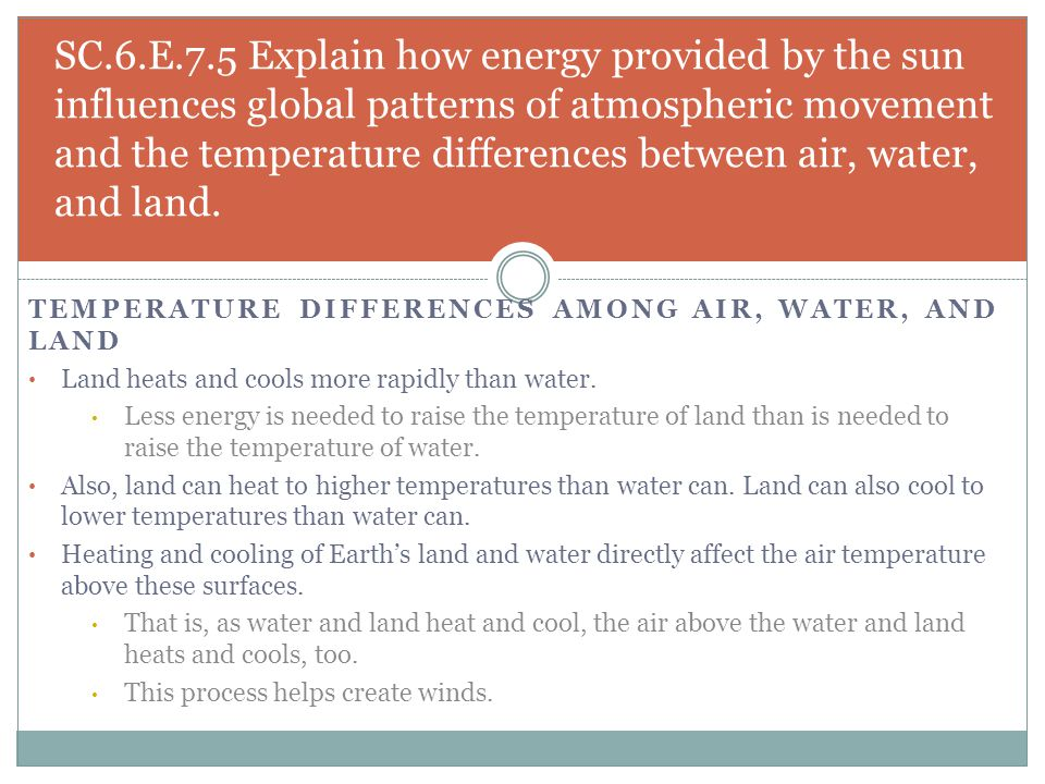 TEMPERATURE DIFFERENCES AMONG AIR, WATER, AND LAND Land heats and cools more rapidly than water. Less energy is needed to raise the temperature of lan