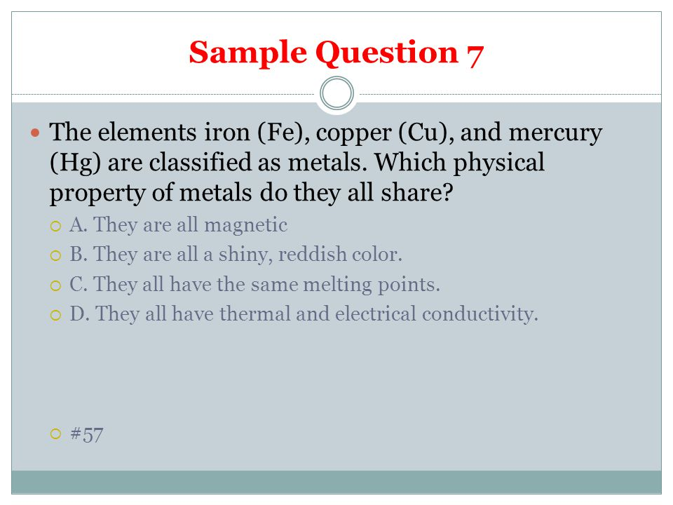 Sample Question 7 The elements iron (Fe), copper (Cu), and mercury (Hg) are classified as metals. Which physical property of metals do they all share?