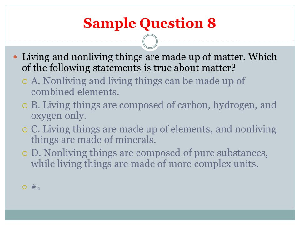 Sample Question 8 Living and nonliving things are made up of matter. Which of the following statements is true about matter?  A. Nonliving and living