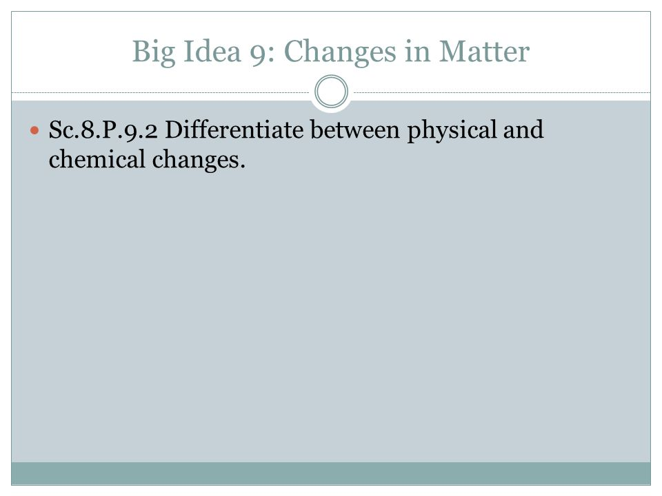 Big Idea 9: Changes in Matter Sc.8.P.9.2 Differentiate between physical and chemical changes.