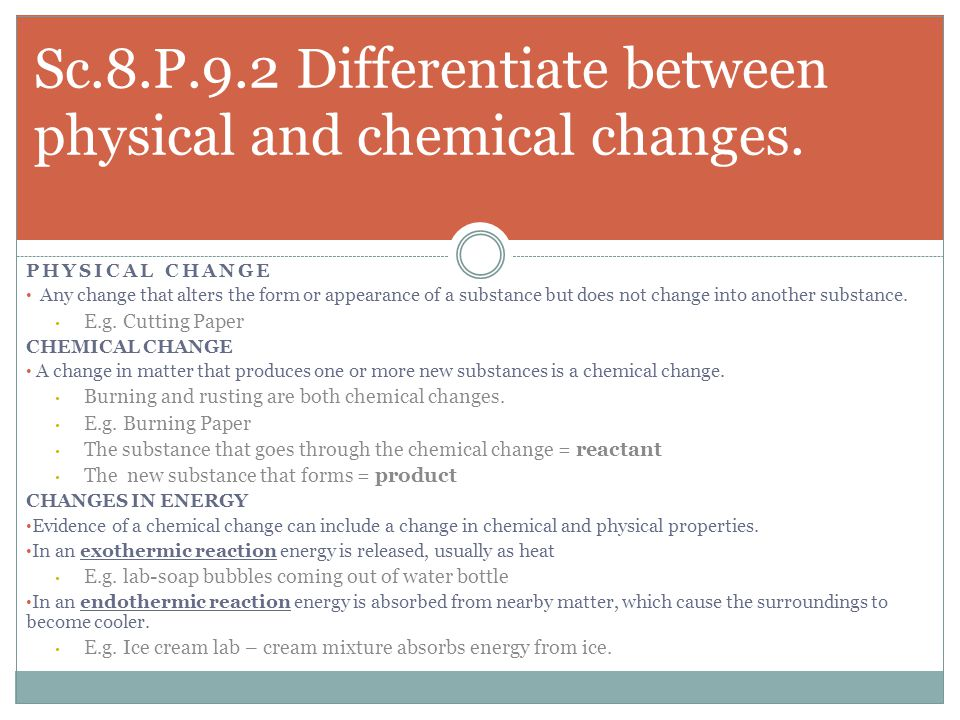 PHYSICAL CHANGE Any change that alters the form or appearance of a substance but does not change into another substance. E.g. Cutting Paper CHEMICAL C