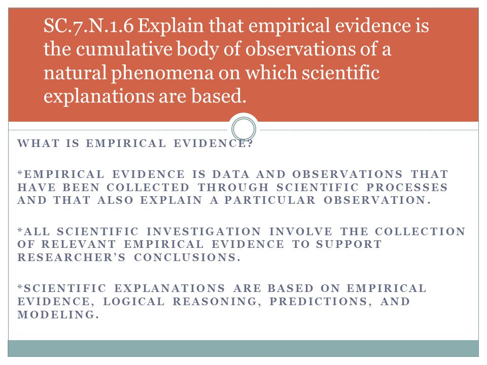 WHAT IS EMPIRICAL EVIDENCE? *EMPIRICAL EVIDENCE IS DATA AND OBSERVATIONS THAT HAVE BEEN COLLECTED THROUGH SCIENTIFIC PROCESSES AND THAT ALSO EXPLAIN A