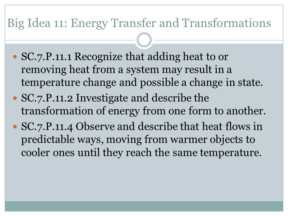 Big Idea 11: Energy Transfer and Transformations SC.7.P.11.1 Recognize that adding heat to or removing heat from a system may result in a temperature